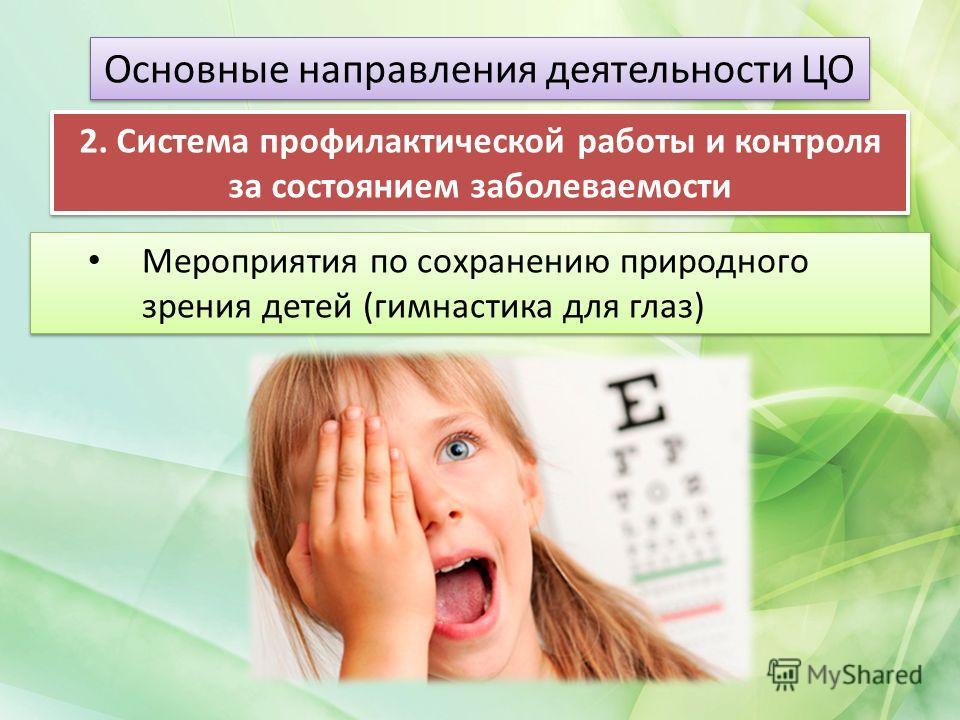 Мероприятия по сохранению природного зрения детей (гимнастика для глаз) Основные направления деятельности ЦО 2. Система профилактической работы и контроля за состоянием заболеваемости