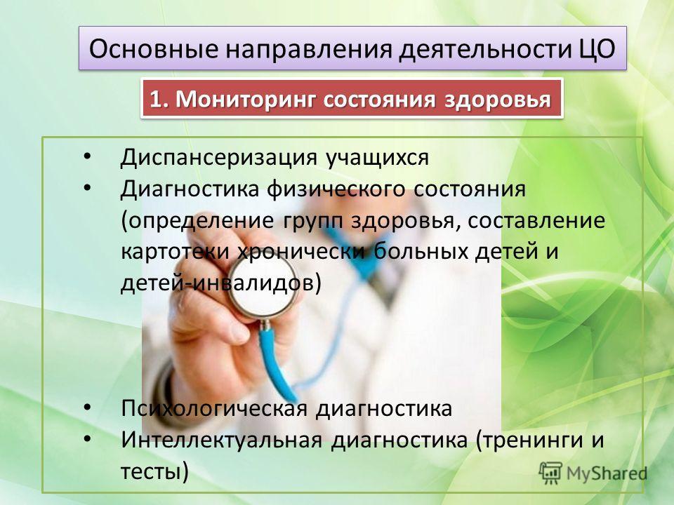Основные направления деятельности ЦО Диспансеризация учащихся Диагностика физического состояния (определение групп здоровья, составление картотеки хронически больных детей и детей-инвалидов) Психологическая диагностика Интеллектуальная диагностика (т