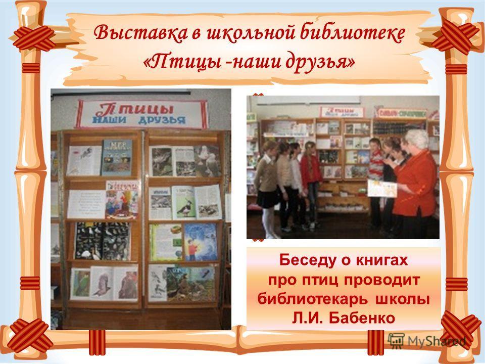 Выставка в школьной библиотеке «Птицы -наши друзья» Беседу о книгах про птиц проводит библиотекарь школы Л.И. Бабенко