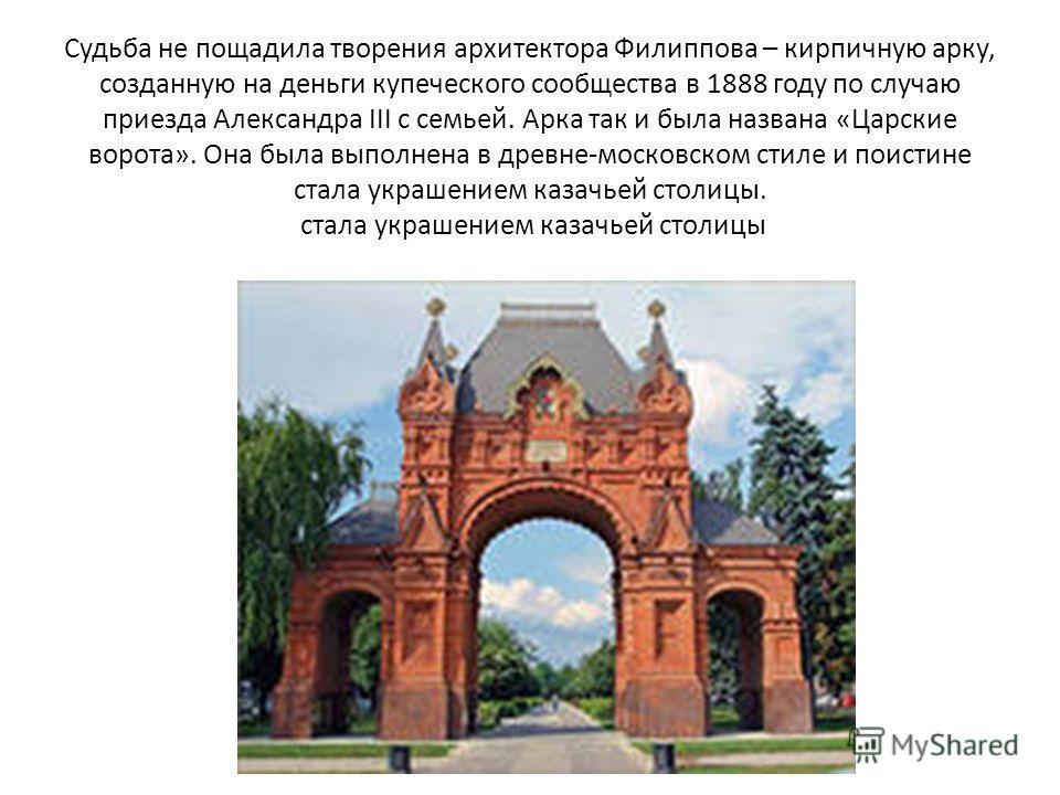 Судьба не пощадила творения архитектора Филиппова – кирпичную арку, созданную на деньги купеческого сообщества в 1888 году по случаю приезда Александра III с семьей. Арка так и была названа «Царские ворота». Она была выполнена в древне-московском сти