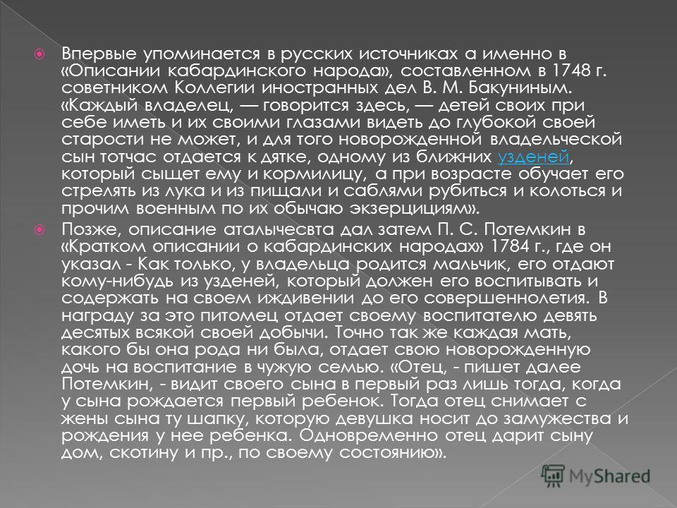 Впервые упоминается в русских источниках а именно в «Описании кабардинского народа», составленном в 1748 г. советником Коллегии иностранных дел В. М. Бакуниным. «Каждый владелец, говорится здесь, детей своих при себе иметь и их своими глазами видеть