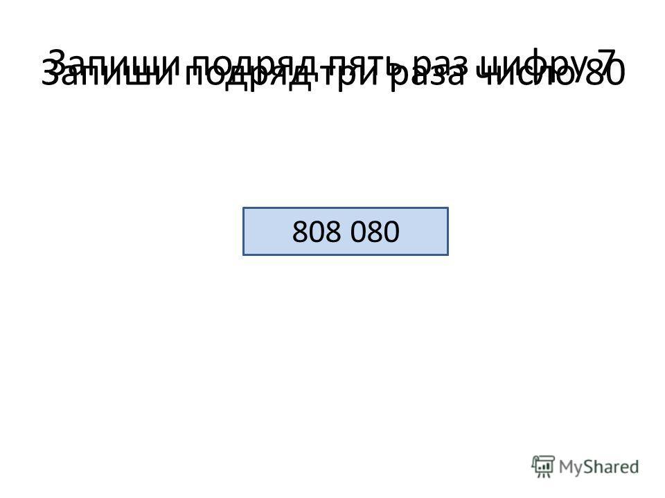 Запиши подряд пять раз цифру 7 77 777 Запиши подряд три раза число 80 808 080