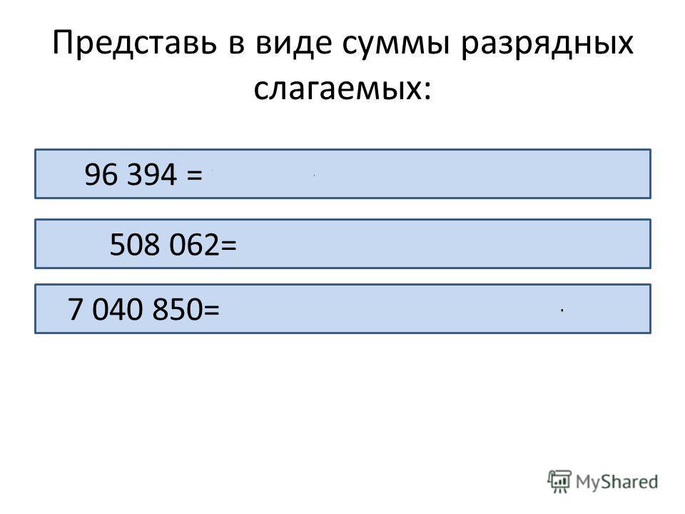 Представь в виде суммы разрядных слагаемых: 96 394 = 90 000 + 6 000+ 300 + 90+ 4 508 062= 500 000 + 8 000+ 60 + 2 7 040 850= 7 000 000 + 4 000+ 800 + 50