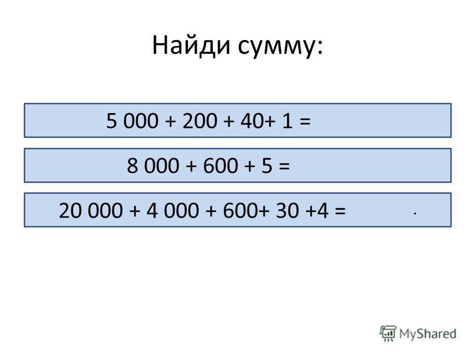 Найди сумму: 5 000 + 200 + 40+ 1 = 5 241 8 000 + 600 + 5 = 8 605 20 000 + 4 000 + 600+ 30 +4 = 24 634