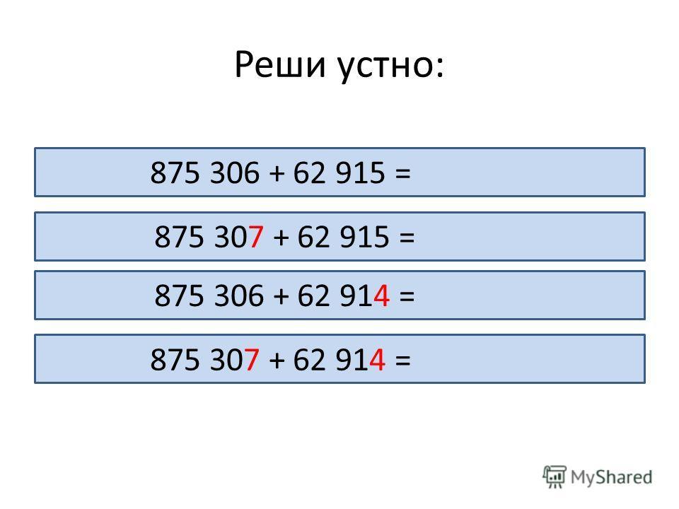 Реши устно: 875 306 + 62 915 = 948 221 875 307 + 62 915 =948 222 875 306 + 62 914 =948 220 875 307 + 62 914 = 948 221