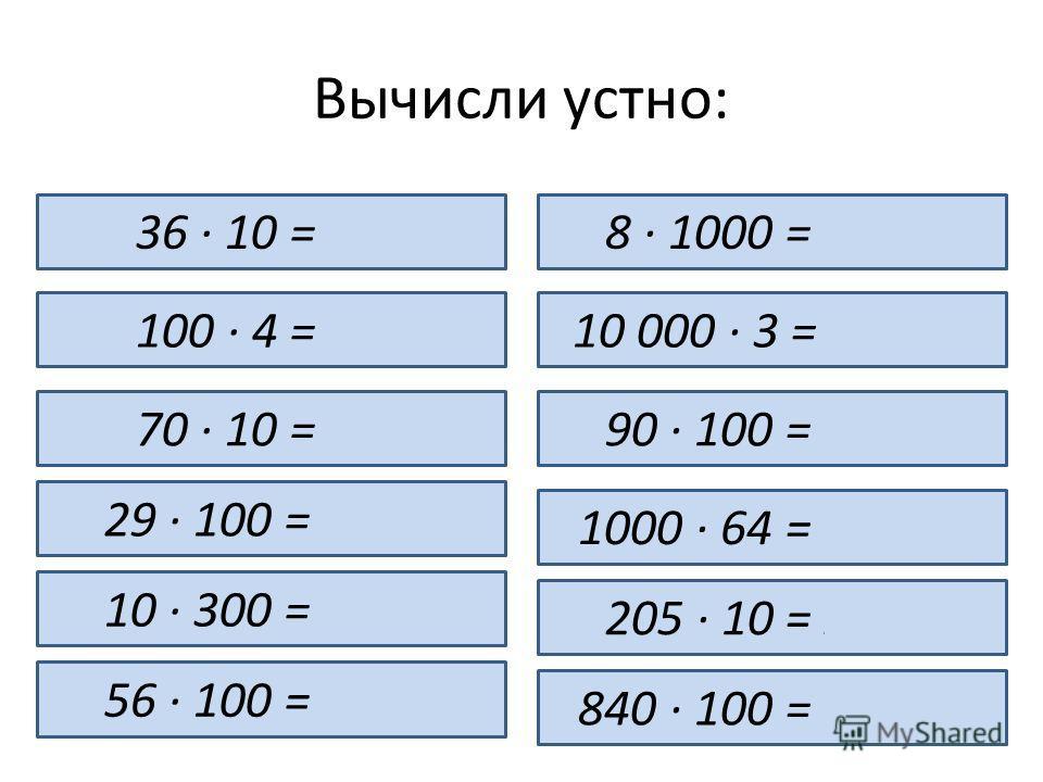 Вычисли устно: 36 · 10 = 360 100 · 4 = 400 70 · 10 = 700 29 · 100 = 2 900 10 · 300 = 3 000 56 · 100 = 5 600 8 · 1000 = 8 000 10 000 · 3 = 30 000 90 · 100 = 9 000 1000 · 64 = 64 000 205 · 10 = 2 050 840 · 100 = 84 000