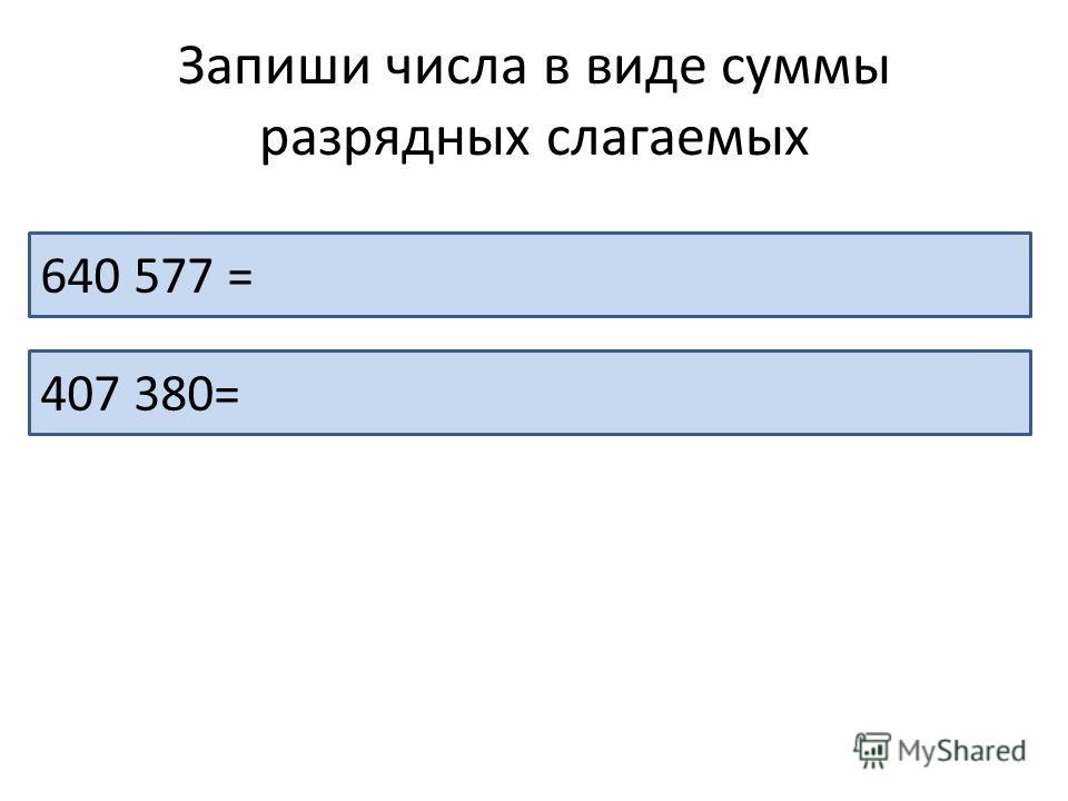 Запиши числа в виде суммы разрядных слагаемых 640 577 = 600 000 + 40 000 + 500 + 70 + 7 407 380= 400 000 + 7 000 + 300 + 70