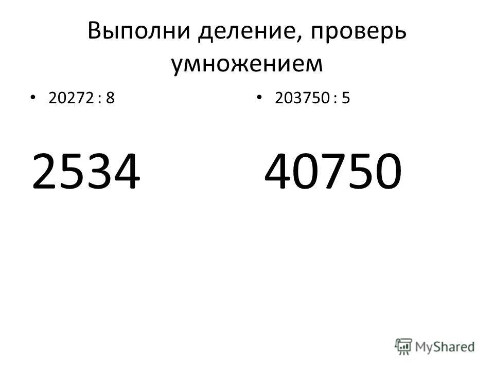 Выполни деление, проверь умножением 20272 : 8 203750 : 5 253440750