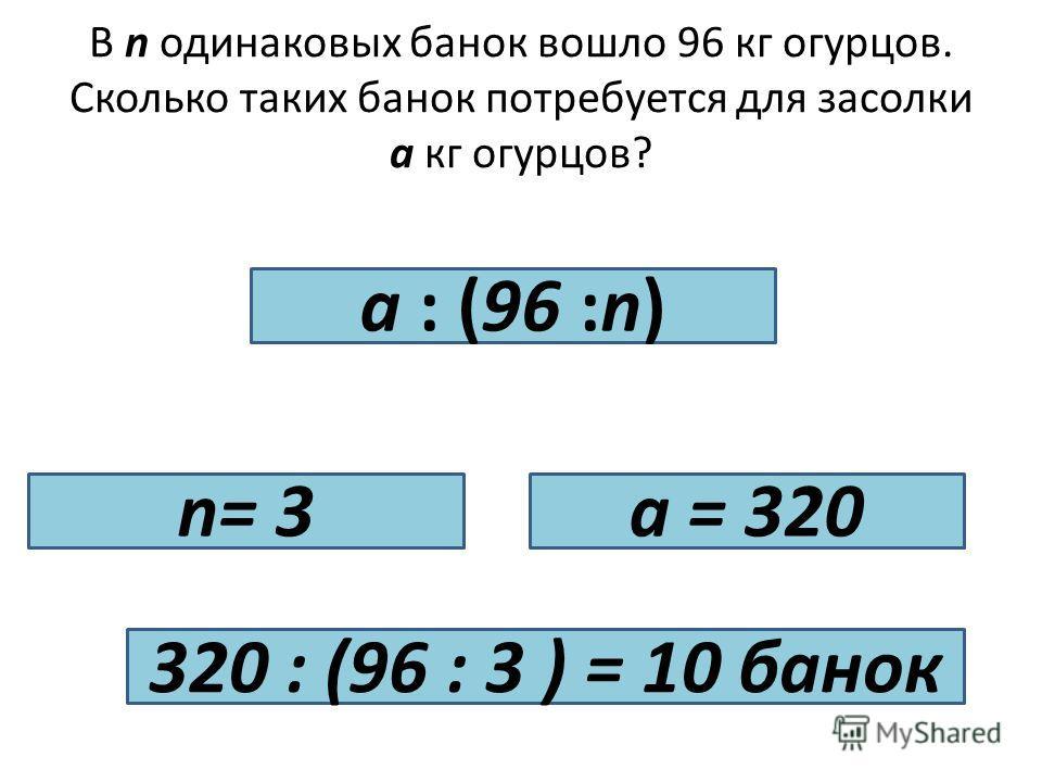 В n одинаковых банок вошло 96 кг огурцов. Сколько таких банок потребуется для засолки а кг огурцов? a : (96 :n) n= 3a = 320 320 : (96 : 3 ) = 10 банок