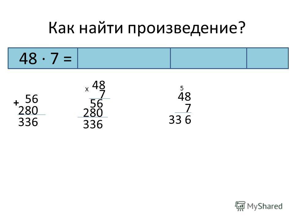 Как найти произведение? 48 · 7 = (40 + 8) · 7 = 280 + 56 = 336 56 280 + 336 48 7 56 280 336 48 х 7 6 5 33