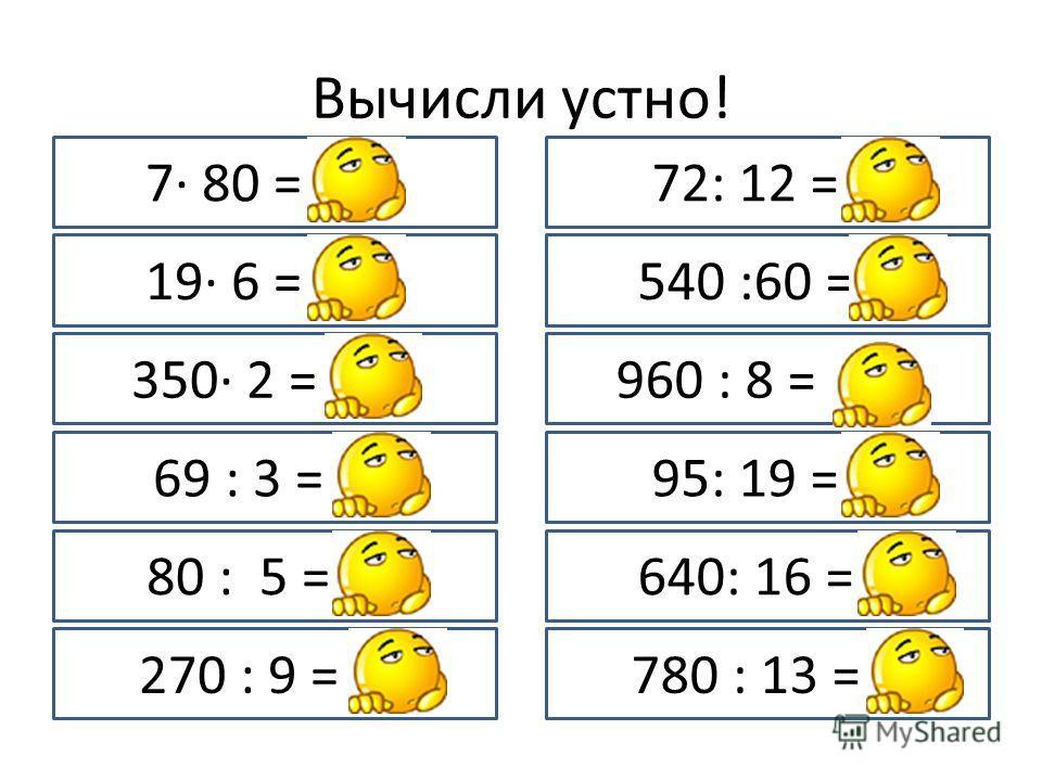 Вычисли устно! 7· 80 = 560 19· 6 = 114 350· 2 = 700 69 : 3 = 23 80 : 5 = 16 270 : 9 = 30 72: 12 = 6 540 :60 = 9 960 : 8 = 120 95: 19 = 5 640: 16 = 4 780 : 13 = 6