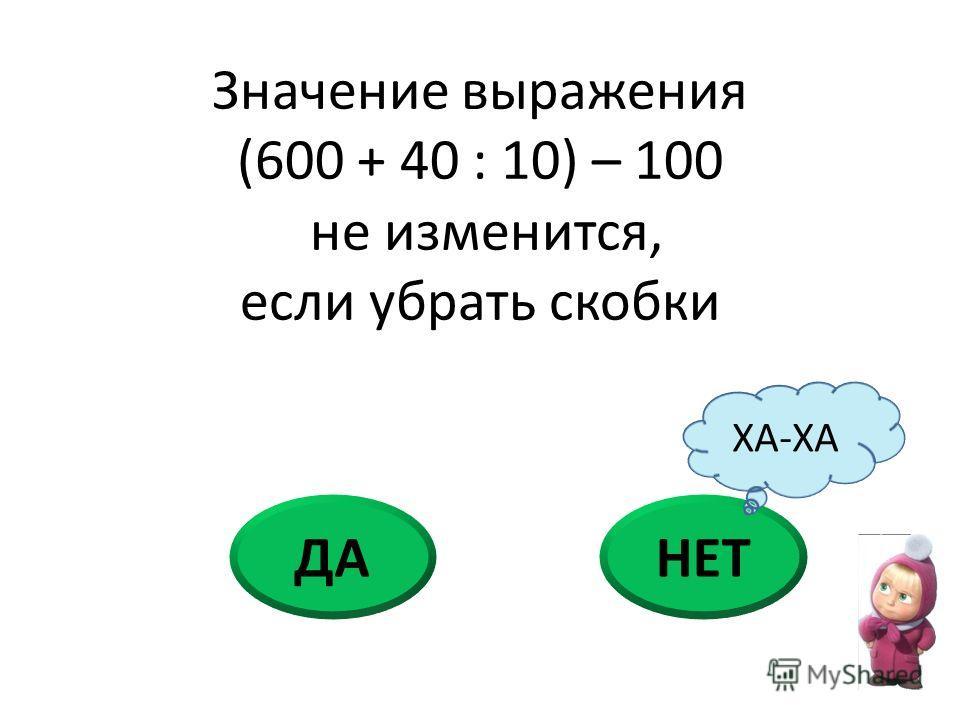 ДАНЕТ Значение выражения (600 + 40 : 10) – 100 не изменится, если убрать скобки ХА-ХА