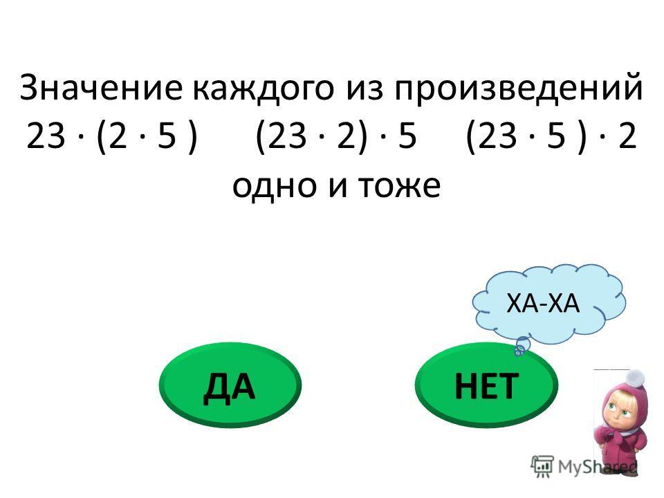 ДАНЕТ Значение каждого из произведений 23 · (2 · 5 ) (23 · 2) · 5 (23 · 5 ) · 2 одно и тоже ХА-ХА