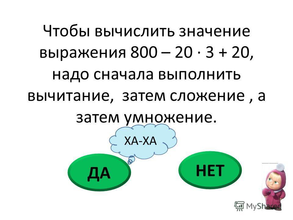 Чтобы вычислить значение выражения 800 – 20 · 3 + 20, надо сначала выполнить вычитание, затем сложение, а затем умножение. ДА НЕТ ХА-ХА