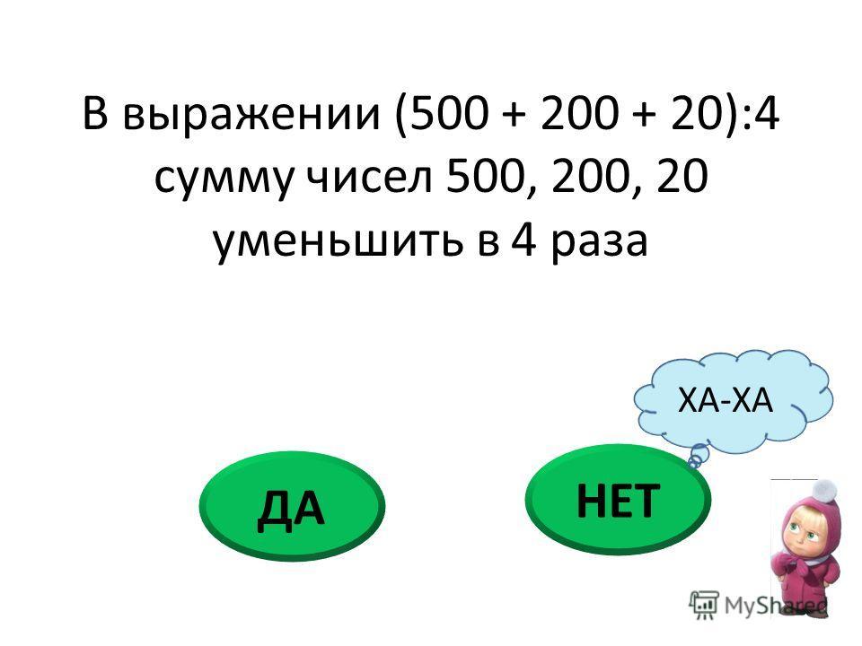В выражении (500 + 200 + 20):4 сумму чисел 500, 200, 20 уменьшить в 4 раза НЕТ ДА ХА-ХА