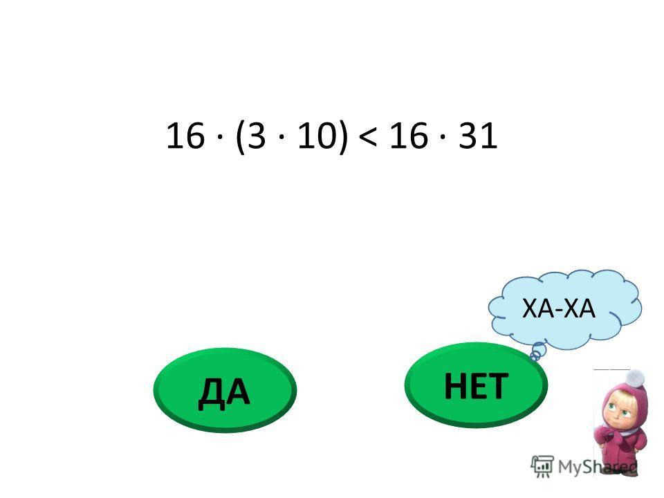 16 · (3 · 10) < 16 · 31 НЕТ ДА ХА-ХА