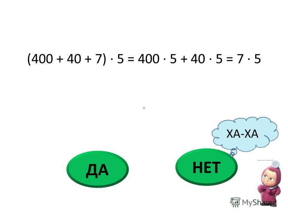 (400 + 40 + 7) · 5 = 400 · 5 + 40 · 5 = 7 · 5 НЕТ ДА ХА-ХА ·
