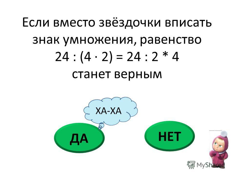 ДА НЕТ Если вместо звёздочки вписать знак умножения, равенство 24 : (4 · 2) = 24 : 2 * 4 станет верным ХА-ХА