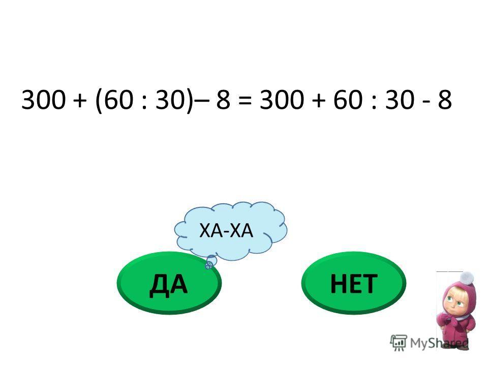 ДАНЕТ 300 + (60 : 30)– 8 = 300 + 60 : 30 - 8 ХА-ХА