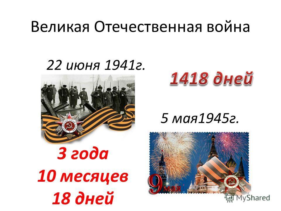 Великая Отечественная война 22 июня 1941г. 5 мая1945г. 3 года 10 месяцев 18 дней