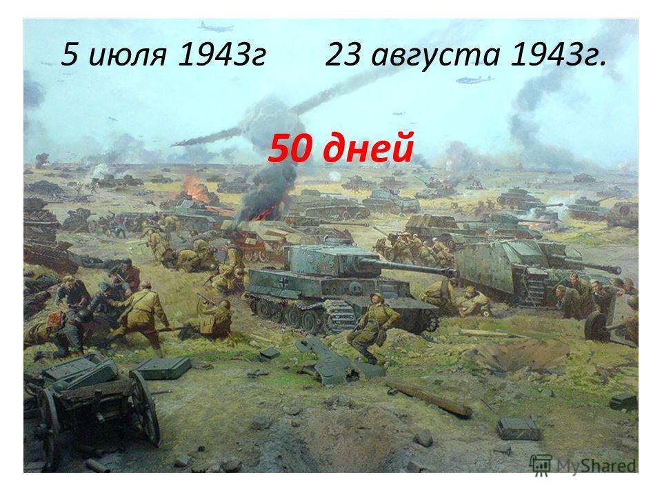 5 июля 1943г23 августа 1943г. 50 дней