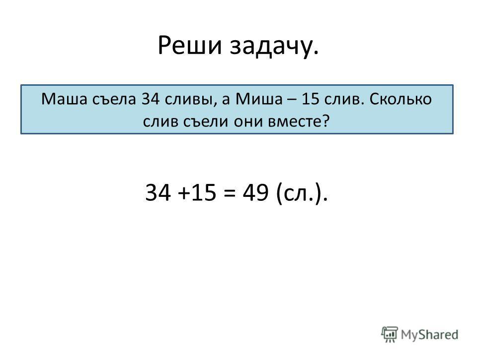 Реши задачу. Маша съела 34 сливы, а Миша – 15 слив. Сколько слив съели они вместе? 34 +15 = 49 (сл.).