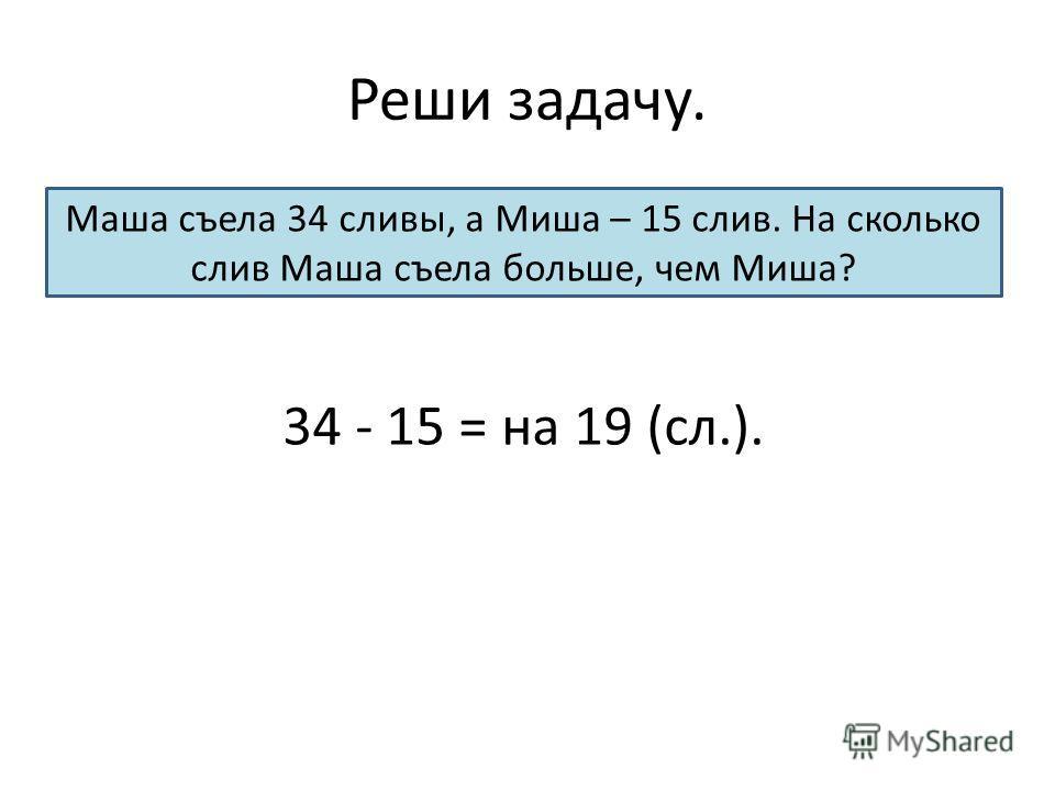 Реши задачу. Маша съела 34 сливы, а Миша – 15 слив. На сколько слив Маша съела больше, чем Миша? 34 - 15 = на 19 (сл.).