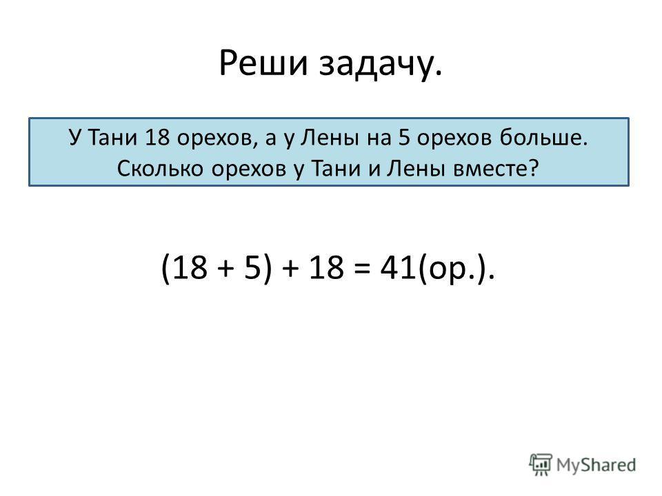 Реши задачу. У Тани 18 орехов, а у Лены на 5 орехов больше. Сколько орехов у Тани и Лены вместе? (18 + 5) + 18 = 41(ор.).