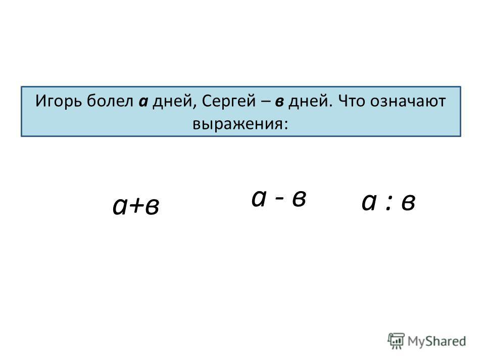 а - в Игорь болел а дней, Сергей – в дней. Что означают выражения: а + в а : в а+в