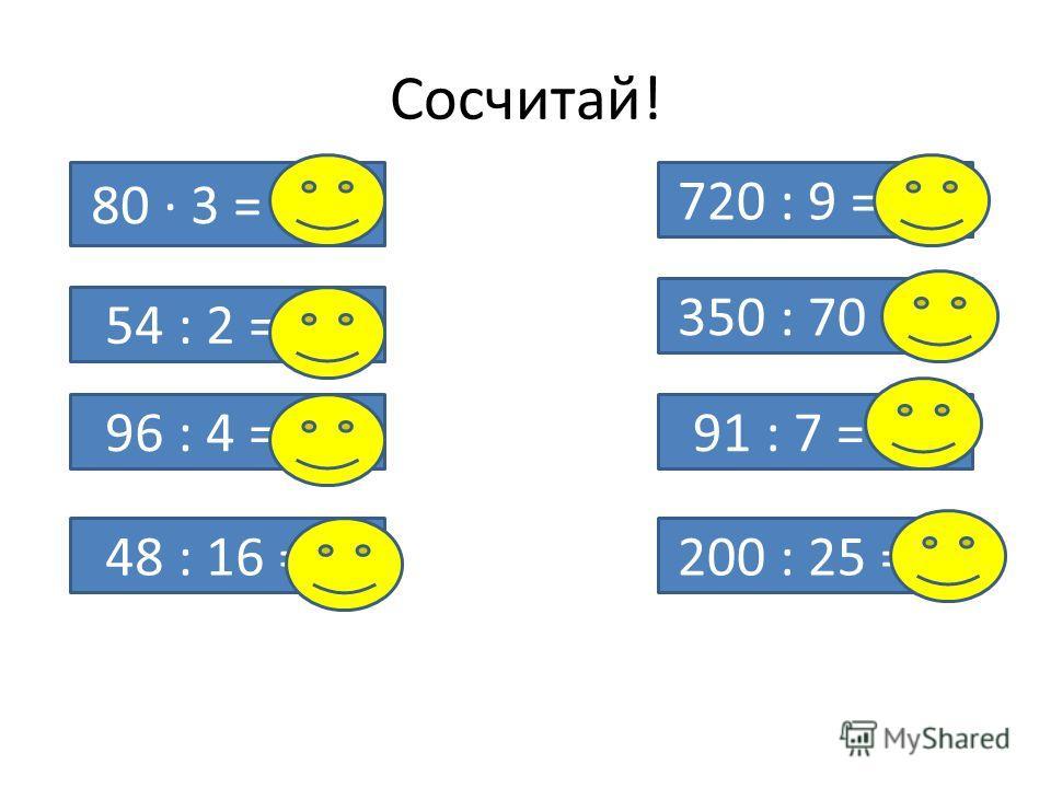 Сосчитай! 80 · 3 = 240 54 : 2 = 27 96 : 4 = 24 48 : 16 = 3 720 : 9 = 80 350 : 70 = 5 91 : 7 = 13 200 : 25 = 8