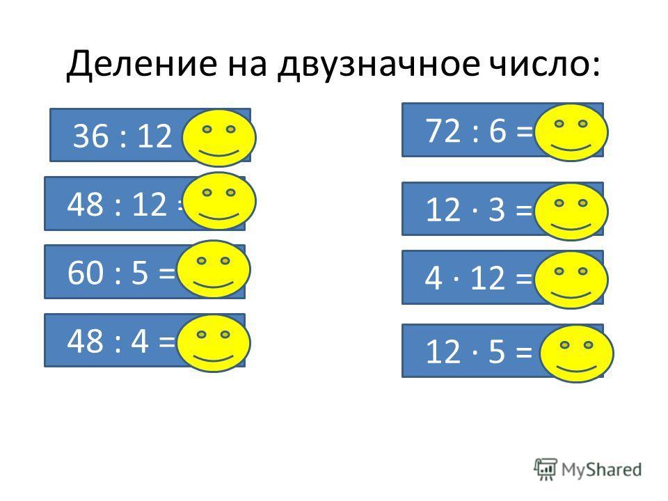 Деление на двузначное число: 48 : 12 = 4 60 : 5 = 12 48 : 4 = 12 72 : 6 = 12 12 · 3 = 36 4 · 12 = 48 12 · 5 = 60 36 : 12 = 3