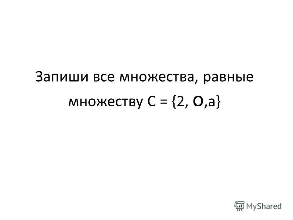 Запиши все множества, равные множеству С = {2, о,а}