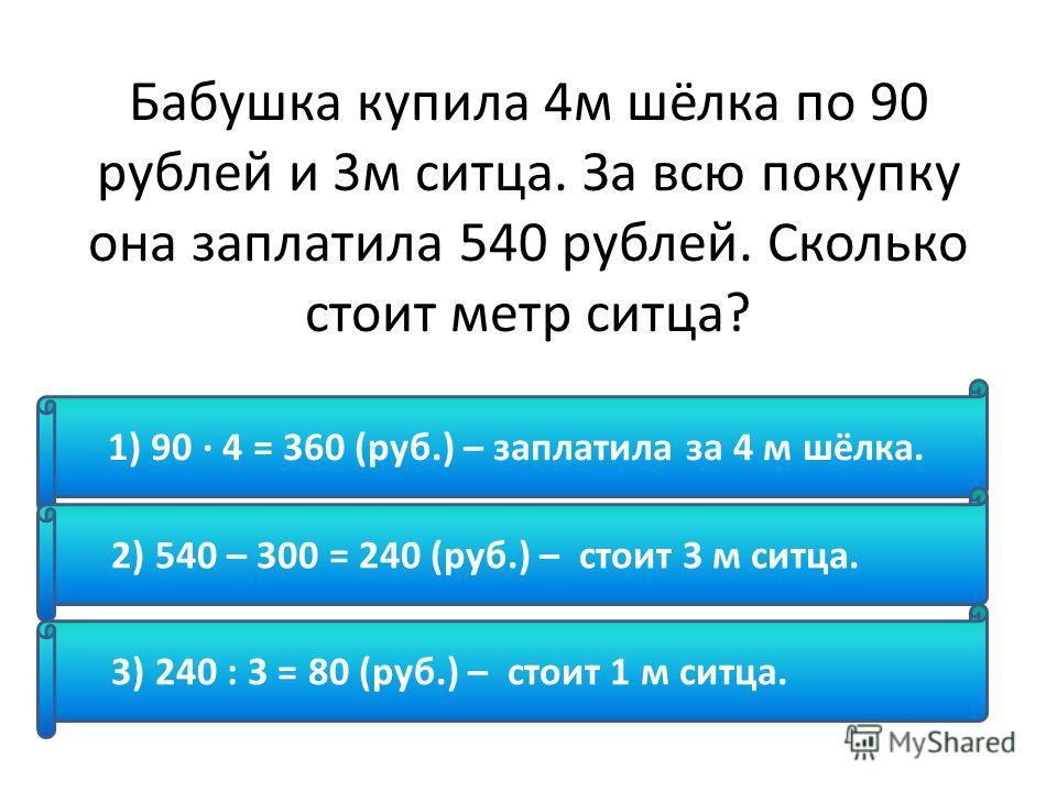 Бабушка купила 4м шёлка по 90 рублей и 3м ситца. За всю покупку она заплатила 540 рублей. Сколько стоит метр ситца? 1) 90 · 4 = 360 (руб.) – заплатила за 4 м шёлка. 2) 540 – 300 = 240 (руб.) – стоит 3 м ситца. 3) 240 : 3 = 80 (руб.) – стоит 1 м ситца