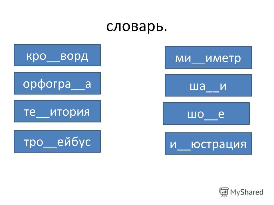 словарь. кро__ворд ми__иметр орфогра__а ша__и шо__е те__итория тро__ейбус и__юстрация