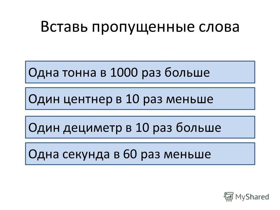 Вставь пропущенные слова Одна тонна в 1000 раз больше 1 кг Один центнер в 10 раз меньше 1 т Один дециметр в 10 раз больше 1см Одна секунда в 60 раз меньше 1 мин