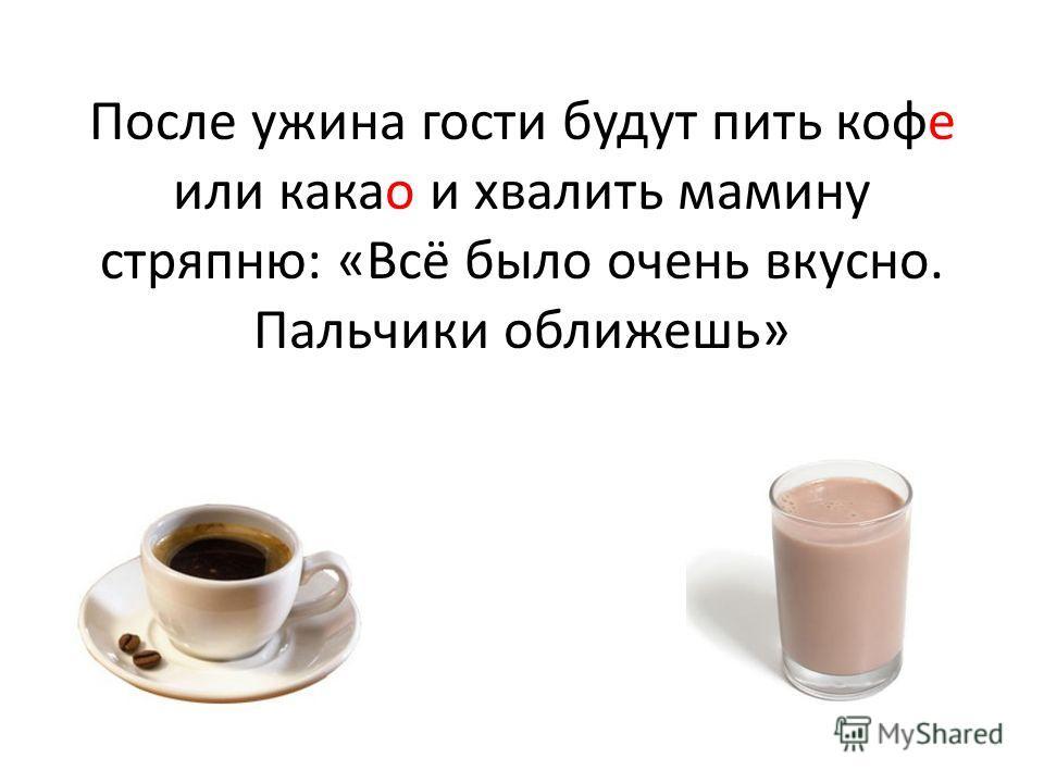 После ужина гости будут пить кофе или какао и хвалить мамину стряпню: «Всё было очень вкусно. Пальчики оближешь»