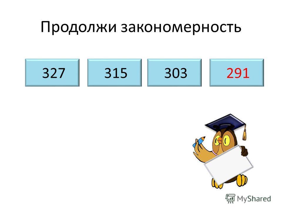 Продолжи закономерность 327 315 303 291