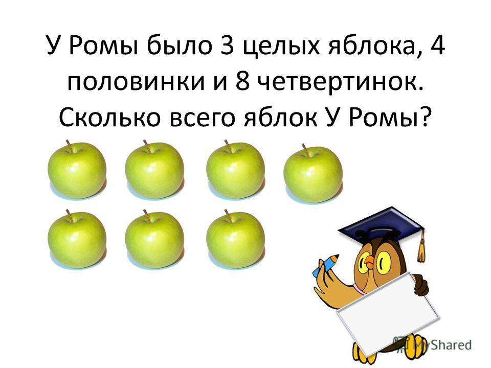 У Ромы было 3 целых яблока, 4 половинки и 8 четвертинок. Сколько всего яблок У Ромы?