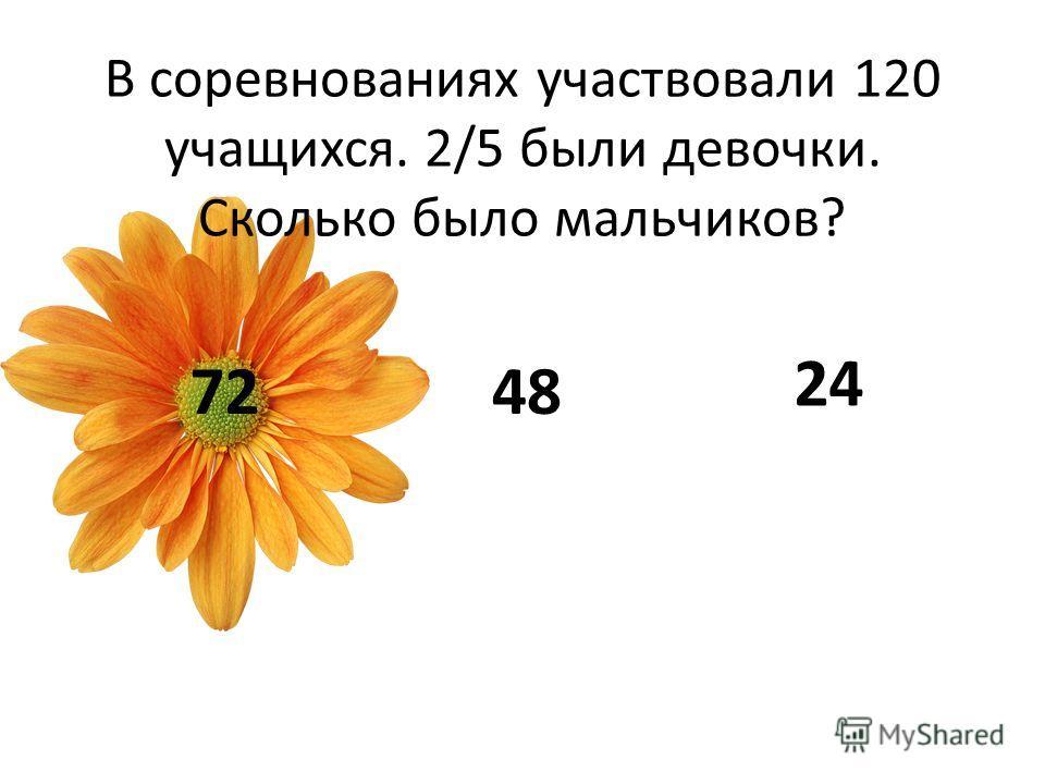 В соревнованиях участвовали 120 учащихся. 2/5 были девочки. Сколько было мальчиков? 7248 24