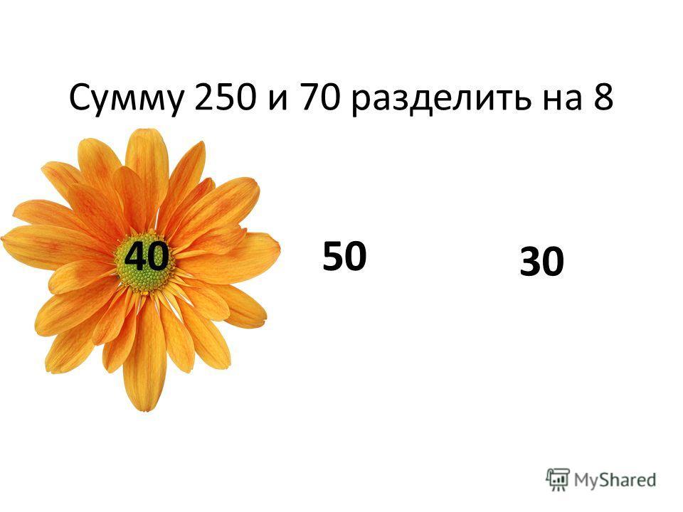 Сумму 250 и 70 разделить на 8 4050 30