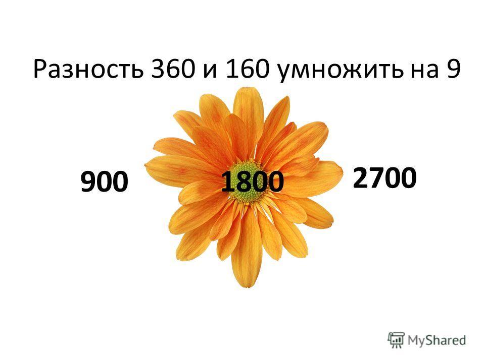 Разность 360 и 160 умножить на 9 9001800 2700