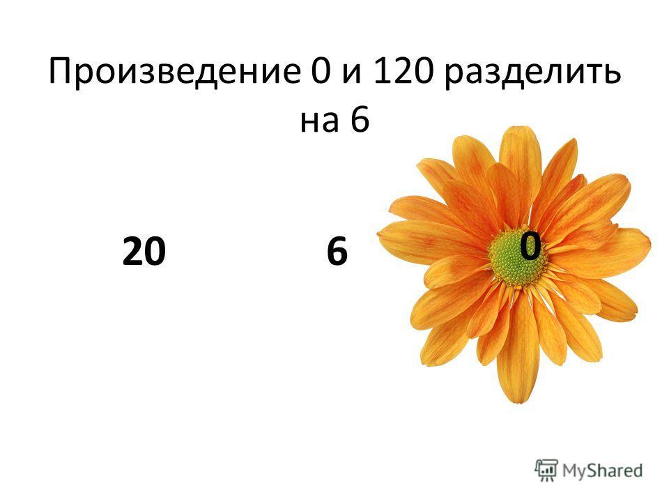 Произведение 0 и 120 разделить на 6 206 0