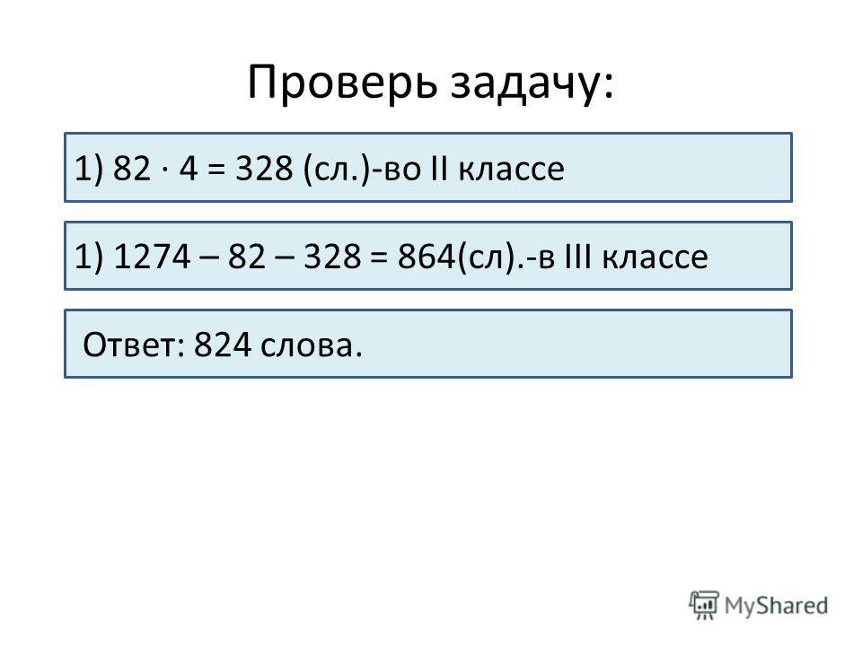 Проверь задачу: 1) 82 · 4 = 328 (сл.)-во II классе 1) 1274 – 82 – 328 = 864(сл).-в III классе Ответ: 824 слова.