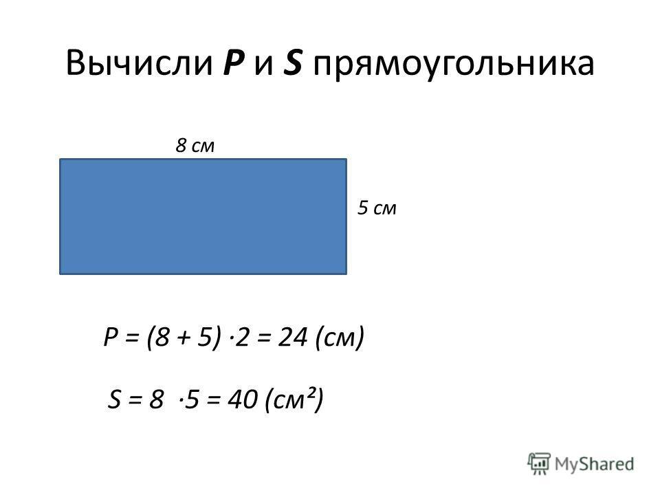 Вычисли P и S прямоугольника 8 см 5 см Р = (8 + 5) ·2 = 24 (см) S = 8 ·5 = 40 (см²)