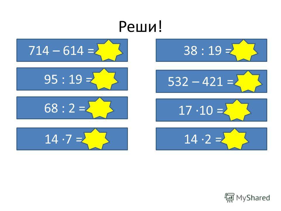 Реши! 714 – 614 = 100 95 : 19 = 5 68 : 2 = 34 14 ·7 = 98 38 : 19 = 2 532 – 421 = 111 17 ·10 = 170 14 ·2 = 28