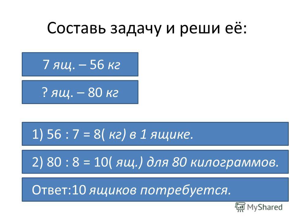 Составь задачу и реши её: ? ящ. – 80 кг 7 ящ. – 56 кг 1) 56 : 7 = 8( кг) в 1 ящике. 2) 80 : 8 = 10( ящ.) для 80 килограммов. Ответ:10 ящиков потребуется.