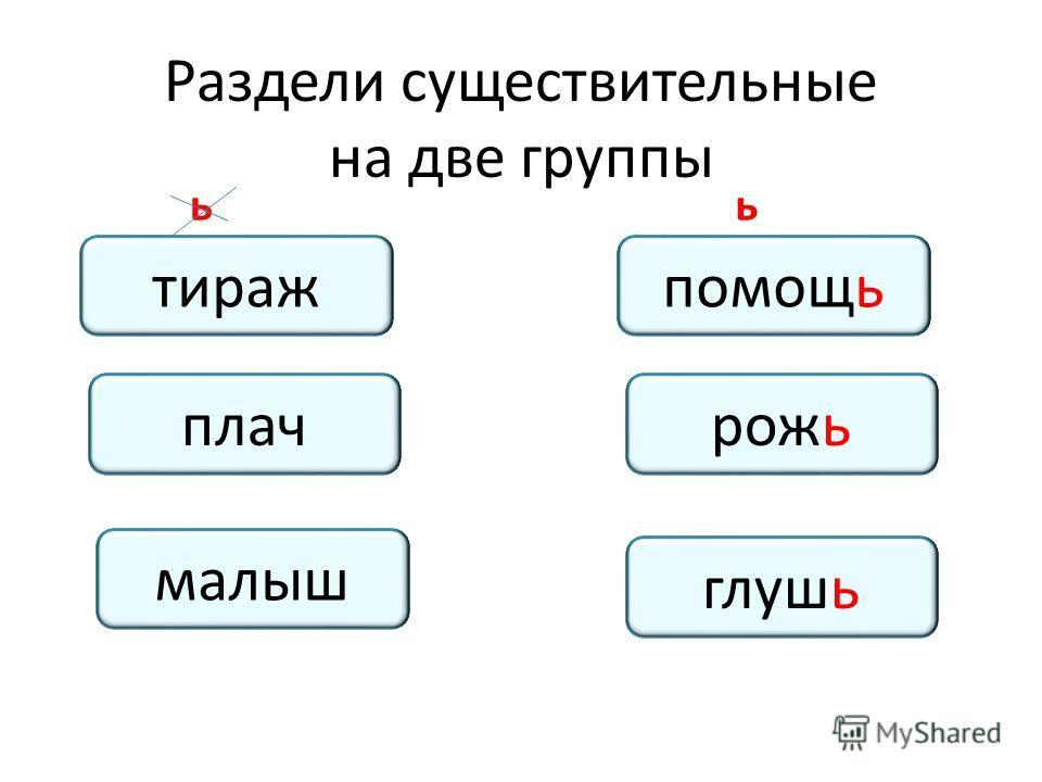 Раздели существительные на две группы тираж_помощ_ плач_рож_ глуш_ малыш_ тиражпомощь плачрожь глушь малыш ьь