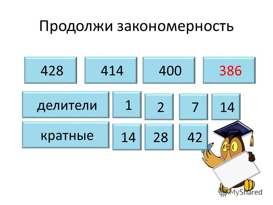 Продолжи закономерность 428 414 400 386 делители кратные 1 2 7 14 28 42