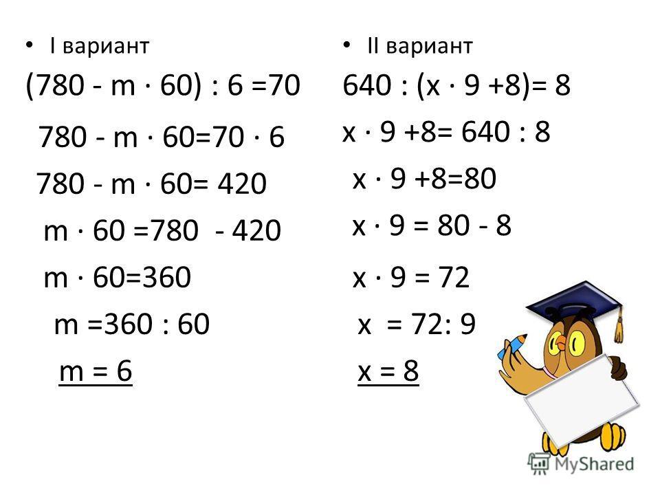 x = 8 x = 72: 9 I вариант (780 - m · 60) : 6 =70 II вариант 640 : (x · 9 +8)= 8 780 - m · 60=70 · 6 780 - m · 60= 420 m · 60 =780 - 420 m · 60=360 x · 9 +8= 640 : 8 x · 9 +8=80 x · 9 = 80 - 8 x · 9 = 72 m =360 : 60 m = 6