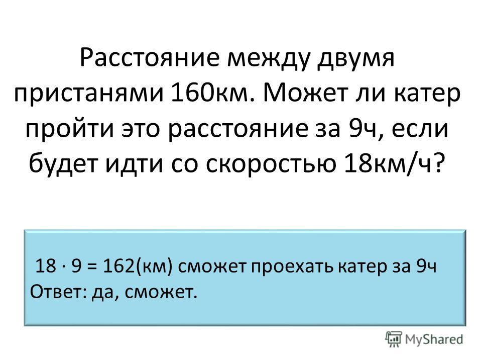 Расстояние между двумя пристанями 160км. Может ли катер пройти это расстояние за 9ч, если будет идти со скоростью 18км/ч? 18 · 9 = 162(км) сможет проехать катер за 9ч Ответ: да, сможет.